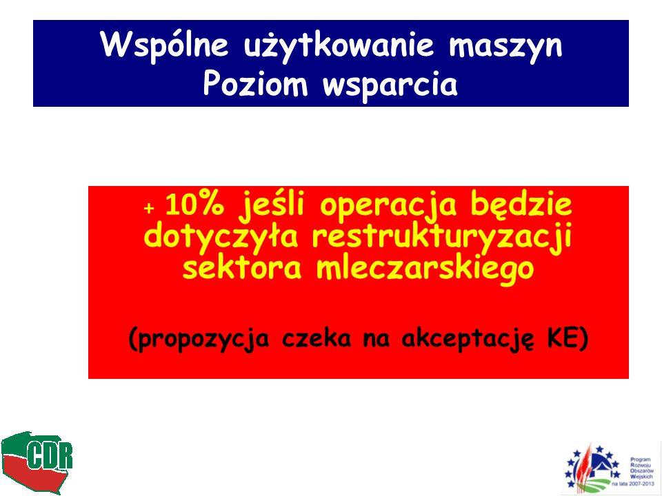 Wspólne użytkowanie maszyn Poziom wsparcia + 10 % jeśli operacja będzie dotyczyła restrukturyzacji sektora mleczarskiego (propozycja czeka na akceptac
