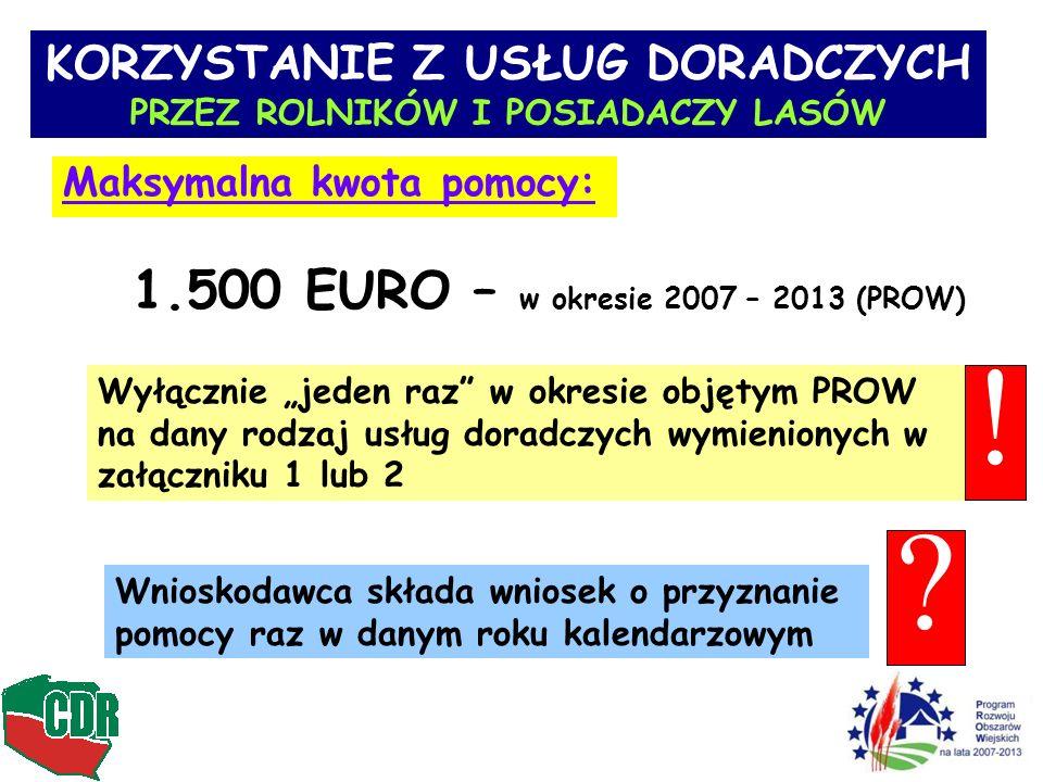 KORZYSTANIE Z USŁUG DORADCZYCH PRZEZ ROLNIKÓW I POSIADACZY LASÓW Maksymalna kwota pomocy: 1.500 EURO – w okresie 2007 – 2013 (PROW) Wyłącznie jeden raz w okresie objętym PROW na dany rodzaj usług doradczych wymienionych w załączniku 1 lub 2 Wnioskodawca składa wniosek o przyznanie pomocy raz w danym roku kalendarzowym .