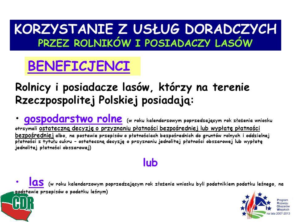 4 Rolnicy i posiadacze lasów, którzy na terenie Rzeczpospolitej Polskiej posiadają: gospodarstwo rolne (w roku kalendarzowym poprzedzającym rok złożenia wniosku otrzymali ostateczną decyzję o przyznaniu płatności bezpośredniej lub wypłatę płatności bezpośredniej albo, na postawie przepisów o płatnościach bezpośrednich do gruntów rolnych i oddzielnej płatności z tytułu cukru – ostateczną decyzję o przyznaniu jednolitej płatności obszarowej lub wypłatę jednolitej płatności obszarowej) lub las (w roku kalendarzowym poprzedzającym rok złożenia wniosku byli podatnikiem podatku leśnego, na podstawie przepisów o podatku leśnym) KORZYSTANIE Z USŁUG DORADCZYCH PRZEZ ROLNIKÓW I POSIADACZY LASÓW BENEFICJENCI