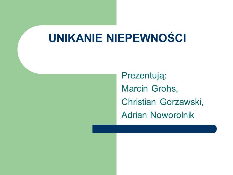 UNIKANIE NIEPEWNOŚCI Prezentują: Marcin Grohs, Christian Gorzawski, Adrian Noworolnik