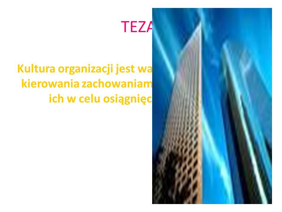 TEZA: Kultura organizacji jest ważnym instrumentem kierowania zachowaniami ludzi i kształtowania ich w celu osiągnięcia sukcesu firmy.