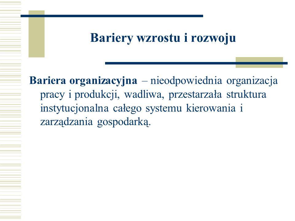 Bariery wzrostu i rozwoju Bariera organizacyjna – nieodpowiednia organizacja pracy i produkcji, wadliwa, przestarzała struktura instytucjonalna całego