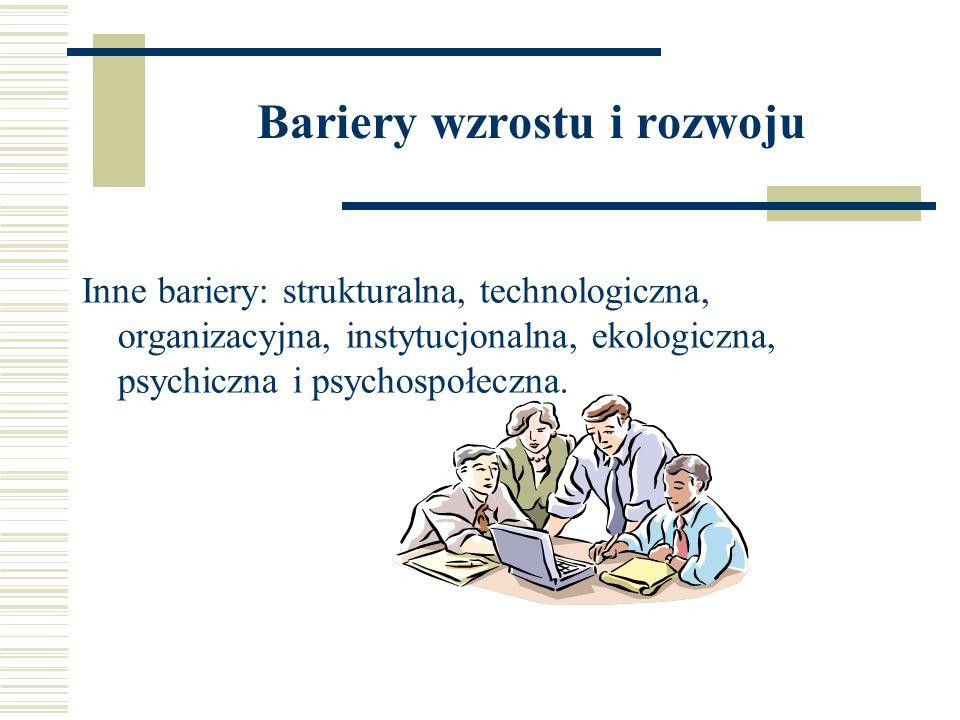 Bariery wzrostu i rozwoju Inne bariery: strukturalna, technologiczna, organizacyjna, instytucjonalna, ekologiczna, psychiczna i psychospołeczna.