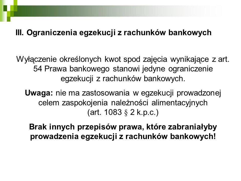 III. Ograniczenia egzekucji z rachunków bankowych Wyłączenie określonych kwot spod zajęcia wynikające z art. 54 Prawa bankowego stanowi jedyne ogranic