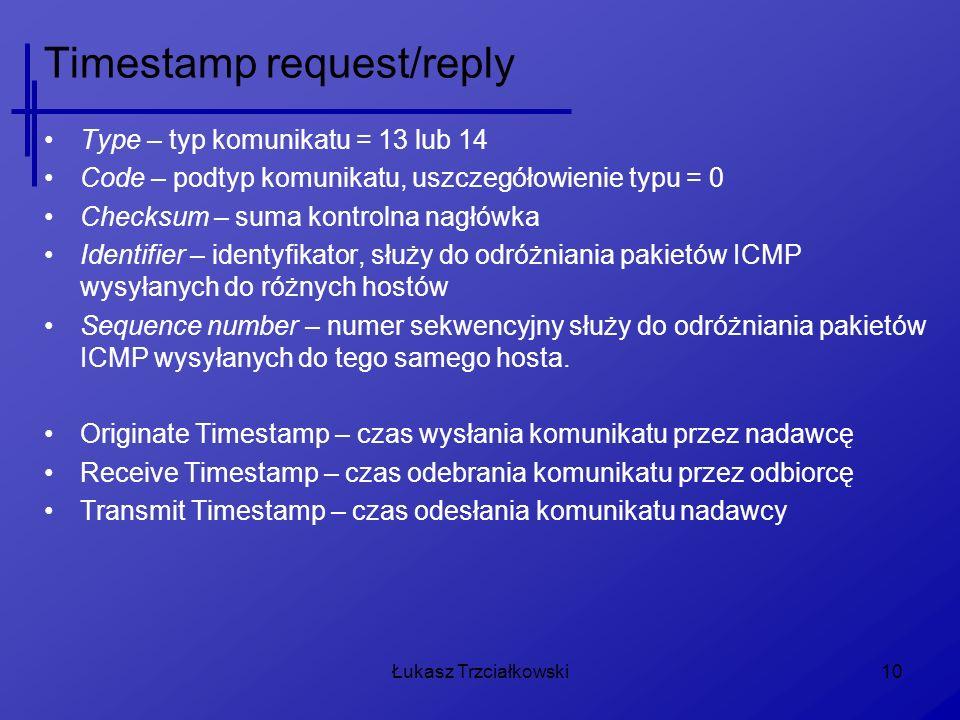 Łukasz Trzciałkowski10 Timestamp request/reply Type – typ komunikatu = 13 lub 14 Code – podtyp komunikatu, uszczegółowienie typu = 0 Checksum – suma k