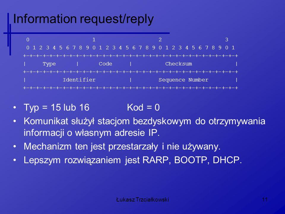 Łukasz Trzciałkowski11 Information request/reply 0 1 2 3 0 1 2 3 4 5 6 7 8 9 0 1 2 3 4 5 6 7 8 9 0 1 2 3 4 5 6 7 8 9 0 1 +-+-+-+-+-+-+-+-+-+-+-+-+-+-+-+-+-+-+-+-+-+-+-+-+-+-+-+-+-+-+-+-+ | Type | Code | Checksum | +-+-+-+-+-+-+-+-+-+-+-+-+-+-+-+-+-+-+-+-+-+-+-+-+-+-+-+-+-+-+-+-+ | Identifier | Sequence Number | +-+-+-+-+-+-+-+-+-+-+-+-+-+-+-+-+-+-+-+-+-+-+-+-+-+-+-+-+-+-+-+-+ Typ = 15 lub 16Kod = 0 Komunikat służył stacjom bezdyskowym do otrzymywania informacji o własnym adresie IP.