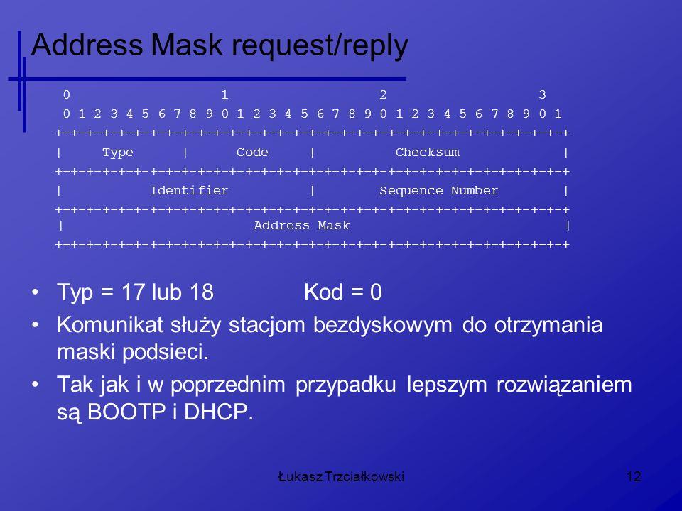 Łukasz Trzciałkowski12 Address Mask request/reply 0 1 2 3 0 1 2 3 4 5 6 7 8 9 0 1 2 3 4 5 6 7 8 9 0 1 2 3 4 5 6 7 8 9 0 1 +-+-+-+-+-+-+-+-+-+-+-+-+-+-+-+-+-+-+-+-+-+-+-+-+-+-+-+-+-+-+-+-+ | Type | Code | Checksum | +-+-+-+-+-+-+-+-+-+-+-+-+-+-+-+-+-+-+-+-+-+-+-+-+-+-+-+-+-+-+-+-+ | Identifier | Sequence Number | +-+-+-+-+-+-+-+-+-+-+-+-+-+-+-+-+-+-+-+-+-+-+-+-+-+-+-+-+-+-+-+-+ | Address Mask | +-+-+-+-+-+-+-+-+-+-+-+-+-+-+-+-+-+-+-+-+-+-+-+-+-+-+-+-+-+-+-+-+ Typ = 17 lub 18Kod = 0 Komunikat służy stacjom bezdyskowym do otrzymania maski podsieci.
