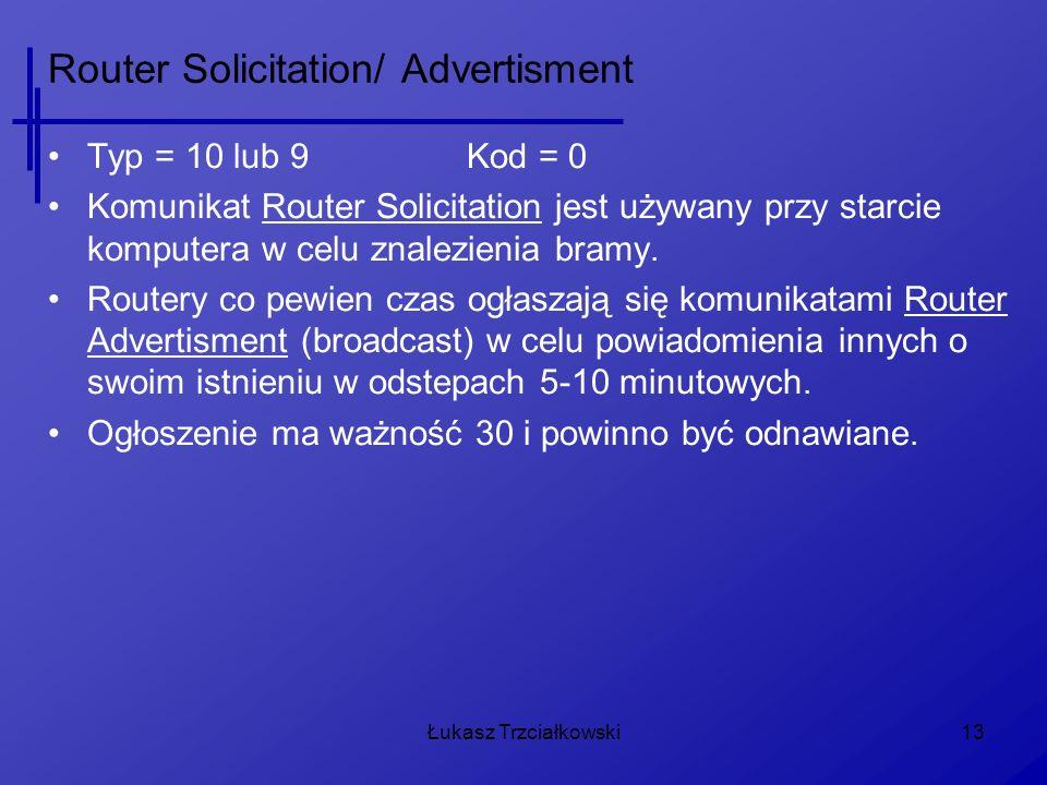 Łukasz Trzciałkowski13 Router Solicitation/ Advertisment Typ = 10 lub 9Kod = 0 Komunikat Router Solicitation jest używany przy starcie komputera w celu znalezienia bramy.