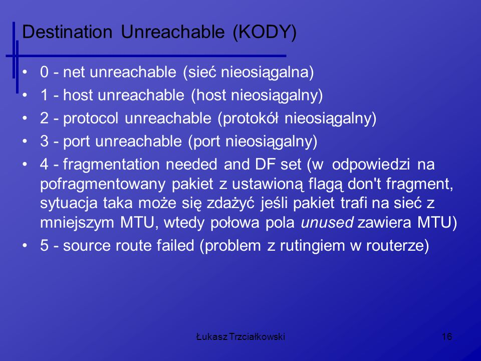 Łukasz Trzciałkowski16 Destination Unreachable (KODY) 0 - net unreachable (sieć nieosiągalna) 1 - host unreachable (host nieosiągalny) 2 - protocol unreachable (protokół nieosiągalny) 3 - port unreachable (port nieosiągalny) 4 - fragmentation needed and DF set (w odpowiedzi na pofragmentowany pakiet z ustawioną flagą don t fragment, sytuacja taka może się zdażyć jeśli pakiet trafi na sieć z mniejszym MTU, wtedy połowa pola unused zawiera MTU) 5 - source route failed (problem z rutingiem w routerze)