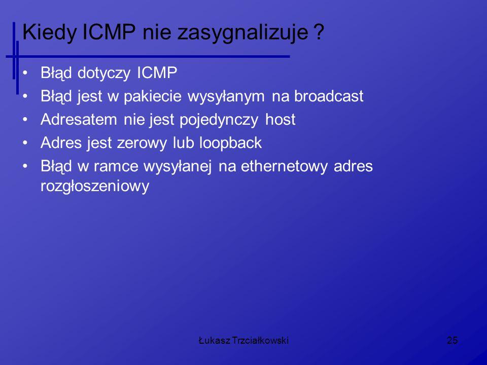 Łukasz Trzciałkowski25 Kiedy ICMP nie zasygnalizuje ? Błąd dotyczy ICMP Błąd jest w pakiecie wysyłanym na broadcast Adresatem nie jest pojedynczy host