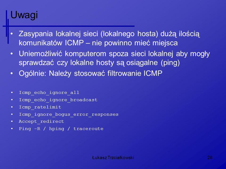 Łukasz Trzciałkowski26 Uwagi Zasypania lokalnej sieci (lokalnego hosta) dużą ilością komunikatów ICMP – nie powinno mieć miejsca Uniemożliwić komputer