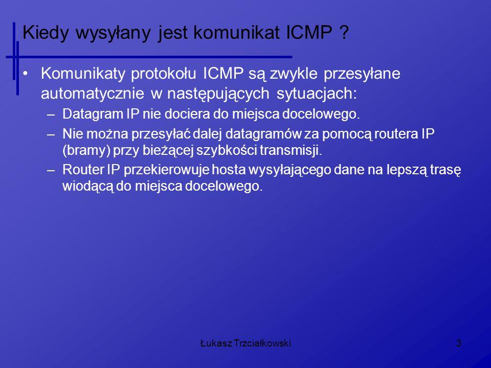 Łukasz Trzciałkowski4 Budowa komunikatu ICMP Nagłówki ICMP nie mają jednolitej struktury, ich zawartość zależy od dwu 8-bitowych pól: –typ komunikatu –kod komunikatu danego typu Na podstawie pierwszych 8-bajtów pakietu obliczana jest jeszcze 16-bitowa suma kontrolna.