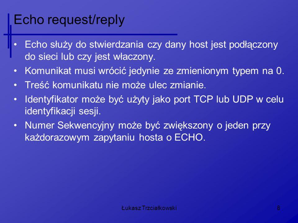 Łukasz Trzciałkowski8 Echo request/reply Echo służy do stwierdzania czy dany host jest podłączony do sieci lub czy jest właczony. Komunikat musi wróci