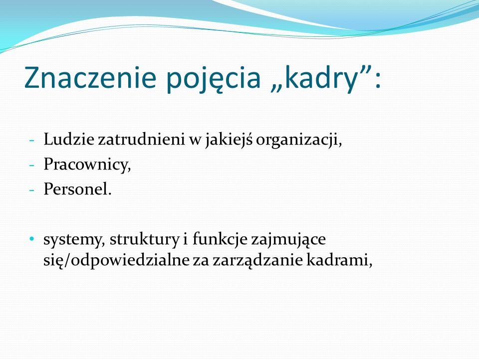 Znaczenie pojęcia kadry: - Ludzie zatrudnieni w jakiejś organizacji, - Pracownicy, - Personel. systemy, struktury i funkcje zajmujące się/odpowiedzial