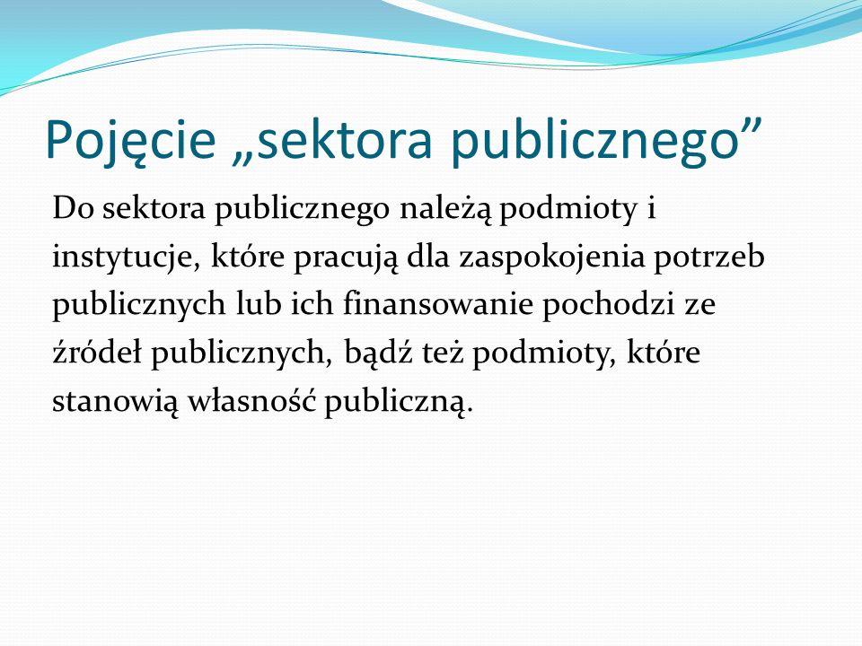 Pojęcie sektora publicznego Do sektora publicznego należą podmioty i instytucje, które pracują dla zaspokojenia potrzeb publicznych lub ich finansowan