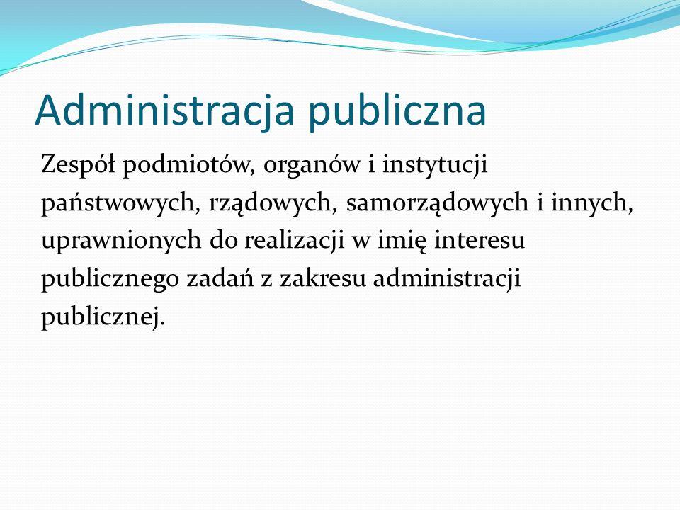 Administracja publiczna Zespół podmiotów, organów i instytucji państwowych, rządowych, samorządowych i innych, uprawnionych do realizacji w imię inter