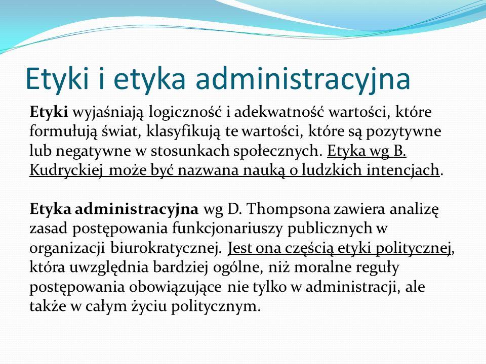 Etyki i etyka administracyjna Etyki wyjaśniają logiczność i adekwatność wartości, które formułują świat, klasyfikują te wartości, które są pozytywne l