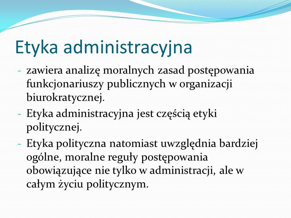Etyka administracyjna - zawiera analizę moralnych zasad postępowania funkcjonariuszy publicznych w organizacji biurokratycznej. - Etyka administracyjn