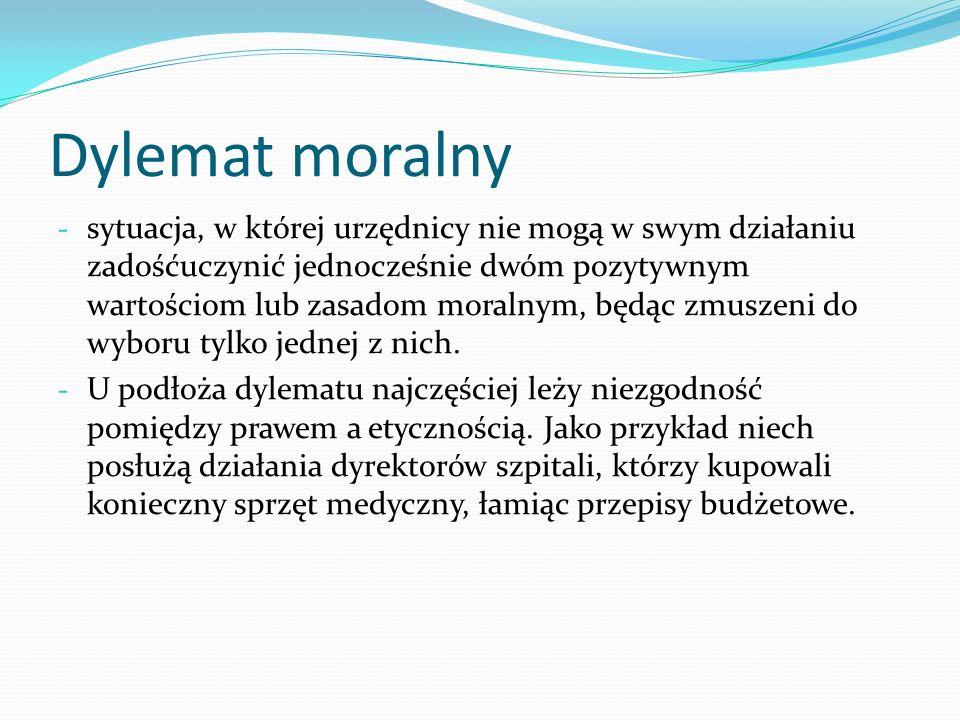Dylemat moralny - sytuacja, w której urzędnicy nie mogą w swym działaniu zadośćuczynić jednocześnie dwóm pozytywnym wartościom lub zasadom moralnym, b