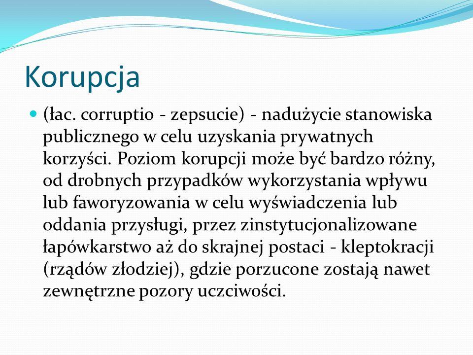Korupcja (łac. corruptio - zepsucie) - nadużycie stanowiska publicznego w celu uzyskania prywatnych korzyści. Poziom korupcji może być bardzo różny, o