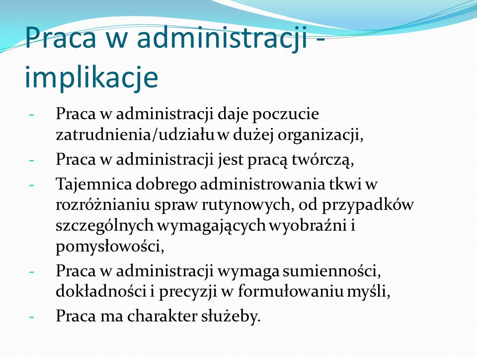 Praca w administracji - implikacje - Praca w administracji daje poczucie zatrudnienia/udziału w dużej organizacji, - Praca w administracji jest pracą