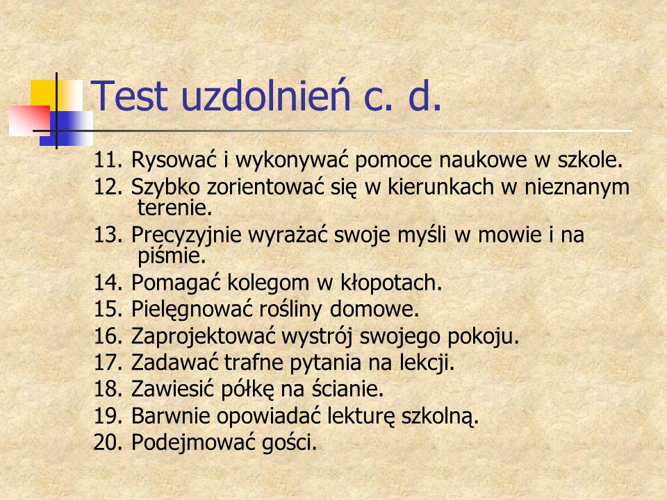 Test uzdolnień c. d. 11. Rysować i wykonywać pomoce naukowe w szkole. 12. Szybko zorientować się w kierunkach w nieznanym terenie. 13. Precyzyjnie wyr