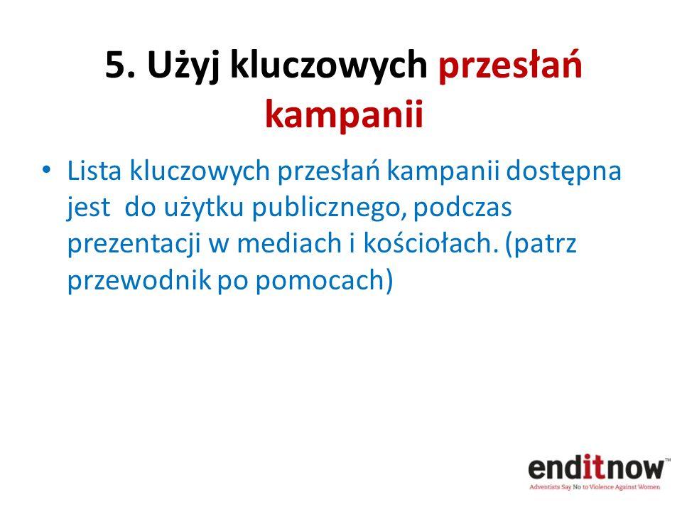 5. Użyj kluczowych przesłań kampanii Lista kluczowych przesłań kampanii dostępna jest do użytku publicznego, podczas prezentacji w mediach i kościołac
