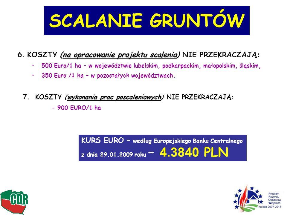 SCALANIE GRUNTÓW wykonania prac poscaleniowych 7. KOSZTY (wykonania prac poscaleniowych) NIE PRZEKRACZAJĄ: - 900 EURO/1 ha KURS EURO – według Europejs