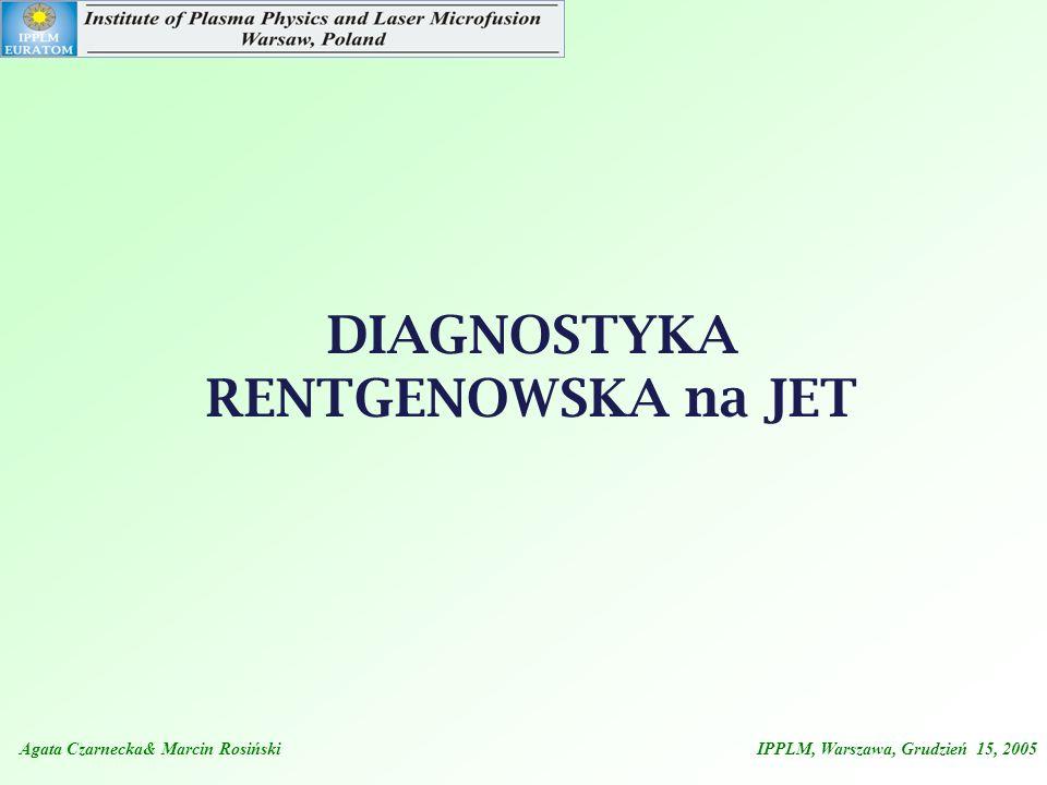 Agata Czarnecka& Marcin Rosiński IPPLM, Warszawa, Grudzień 15, 2005 DIAGNOSTYKA RENTGENOWSKA na JET