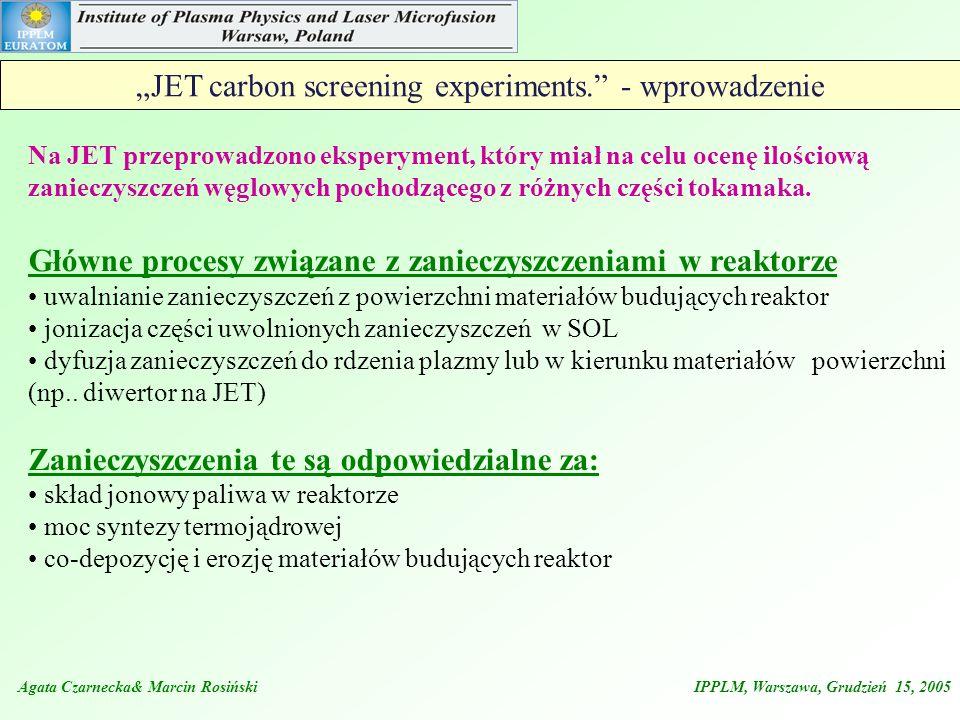 Agata Czarnecka& Marcin Rosiński IPPLM, Warszawa, Grudzień 15, 2005 JET carbon screening experiments. - wprowadzenie Na JET przeprowadzono eksperyment