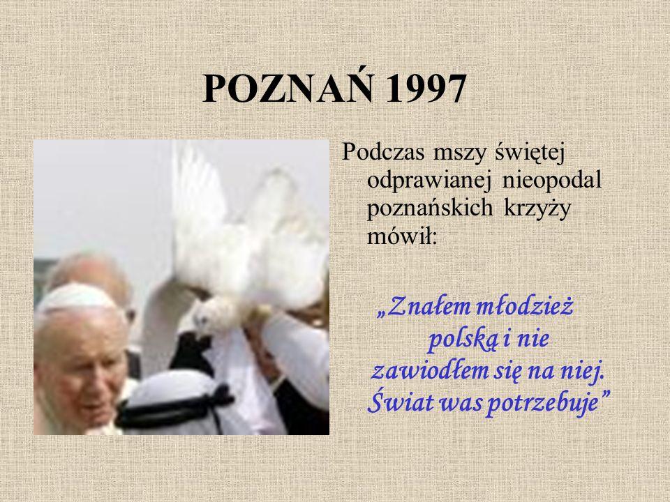 POZNAŃ 1997 Podczas mszy świętej odprawianej nieopodal poznańskich krzyży mówił: Znałem młodzież polską i nie zawiodłem się na niej. Świat was potrzeb