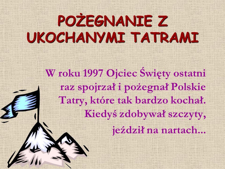 POŻEGNANIE Z UKOCHANYMI TATRAMI W roku 1997 Ojciec Święty ostatni raz spojrzał i pożegnał Polskie Tatry, które tak bardzo kochał. Kiedyś zdobywał szcz