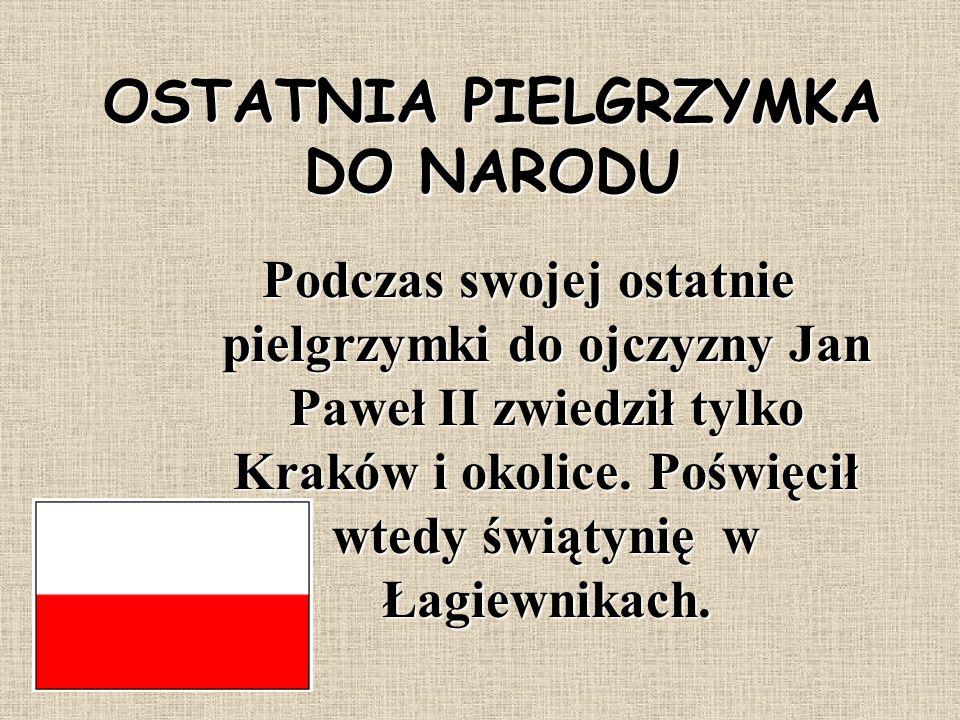 OSTATNIA PIELGRZYMKA DO NARODU Podczas swojej ostatnie pielgrzymki do ojczyzny Jan Paweł II zwiedził tylko Kraków i okolice. Poświęcił wtedy świątynię