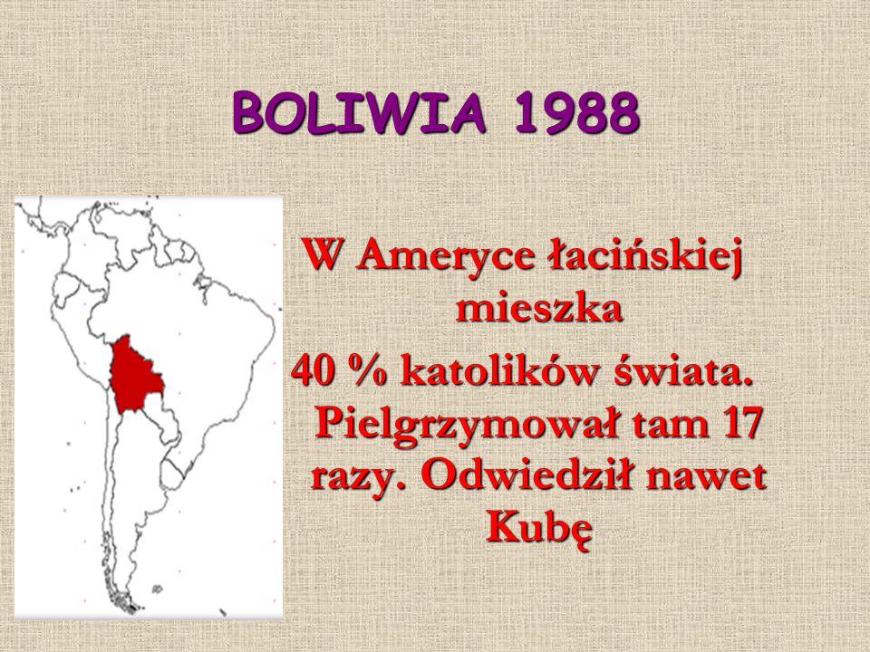 BOLIWIA 1988 W Ameryce łacińskiej mieszka 40 % katolików świata. Pielgrzymował tam 17 razy. Odwiedził nawet Kubę