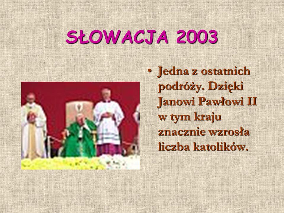 SŁOWACJA 2003 Jedna z ostatnich podróży. Dzięki Janowi Pawłowi II w tym kraju znacznie wzrosła liczba katolików.Jedna z ostatnich podróży. Dzięki Jano