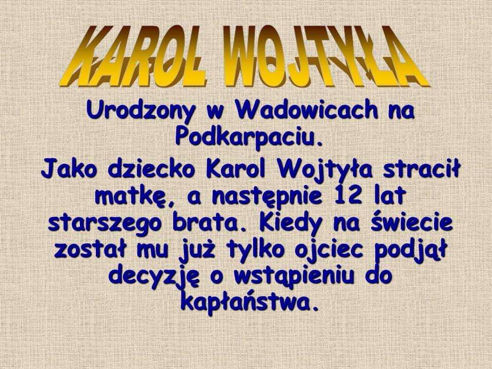 Urodzony w Wadowicach na Podkarpaciu. Jako dziecko Karol Wojtyła stracił matkę, a następnie 12 lat starszego brata. Kiedy na świecie został mu już tyl