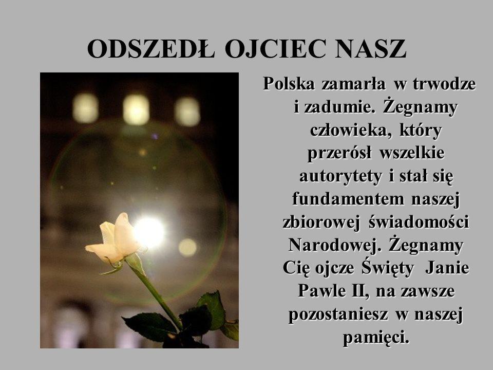 ODSZEDŁ OJCIEC NASZ Polska zamarła w trwodze i zadumie. Żegnamy człowieka, który przerósł wszelkie autorytety i stał się fundamentem naszej zbiorowej