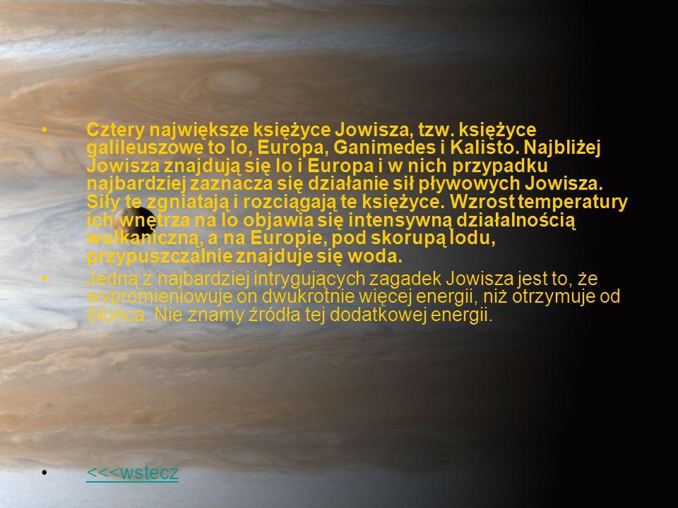 Cztery największe księżyce Jowisza, tzw. księżyce galileuszowe to Io, Europa, Ganimedes i Kalisto. Najbliżej Jowisza znajdują się Io i Europa i w nich