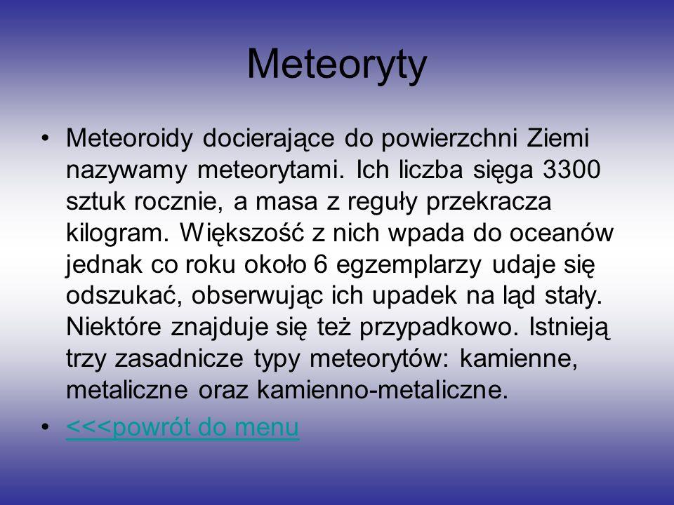 Meteoryty Meteoroidy docierające do powierzchni Ziemi nazywamy meteorytami. Ich liczba sięga 3300 sztuk rocznie, a masa z reguły przekracza kilogram.