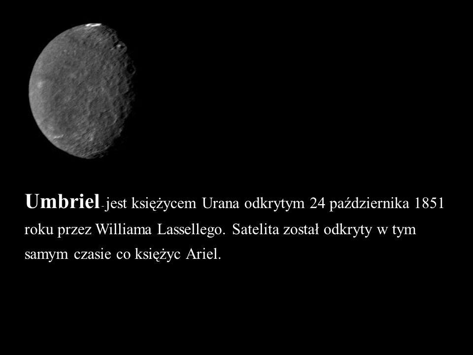 Umbriel - jest księżycem Urana odkrytym 24 października 1851 roku przez Williama Lassellego. Satelita został odkryty w tym samym czasie co księżyc Ari