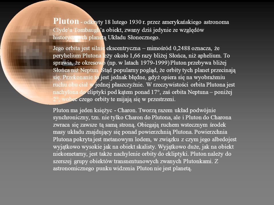 Pluton - odkryty 18 lutego 1930 r. przez amerykańskiego astronoma Clydea Tombaugha obiekt, zwany dziś jedynie ze względów historycznych planetą Układu