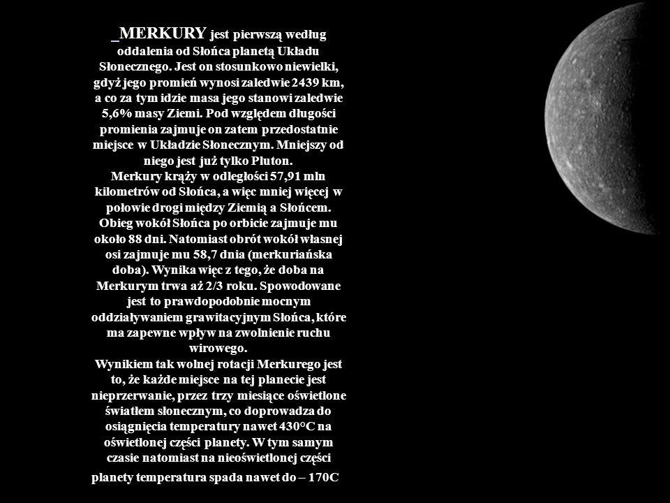 MERKURY jest pierwszą według oddalenia od Słońca planetą Układu Słonecznego. Jest on stosunkowo niewielki, gdyż jego promień wynosi zaledwie 2439 km,