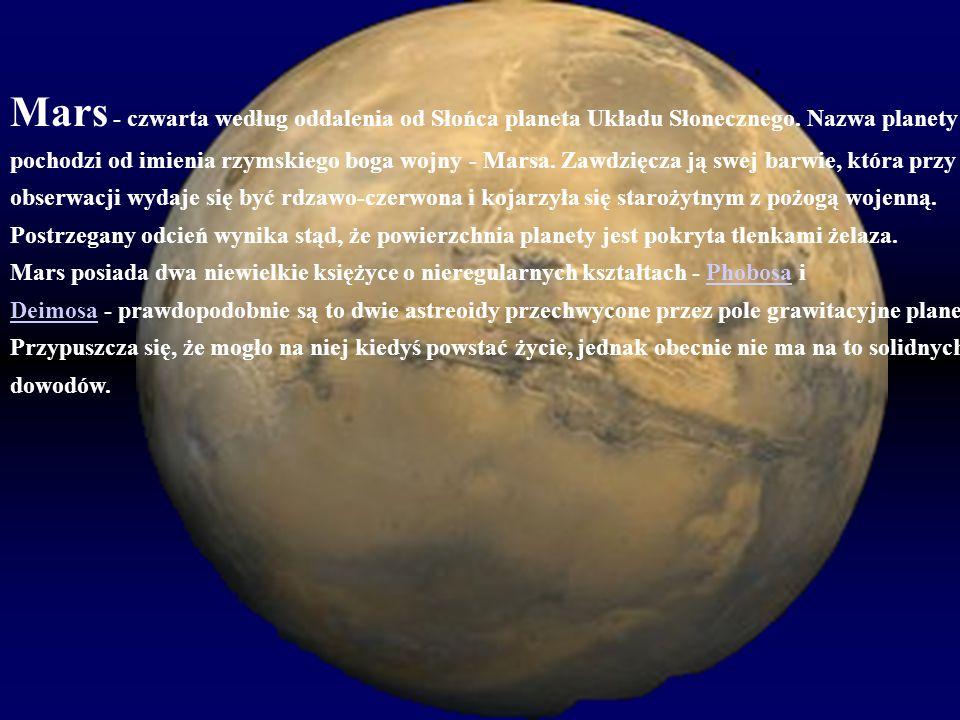 Mars - czwarta według oddalenia od Słońca planeta Układu Słonecznego. Nazwa planety pochodzi od imienia rzymskiego boga wojny - Marsa. Zawdzięcza ją s