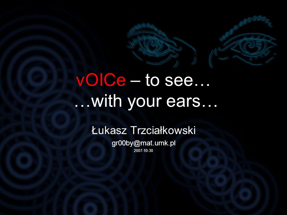 vOICe – to see… …with your ears… Łukasz Trzciałkowski gr00by@mat.umk.pl 2007-10-30