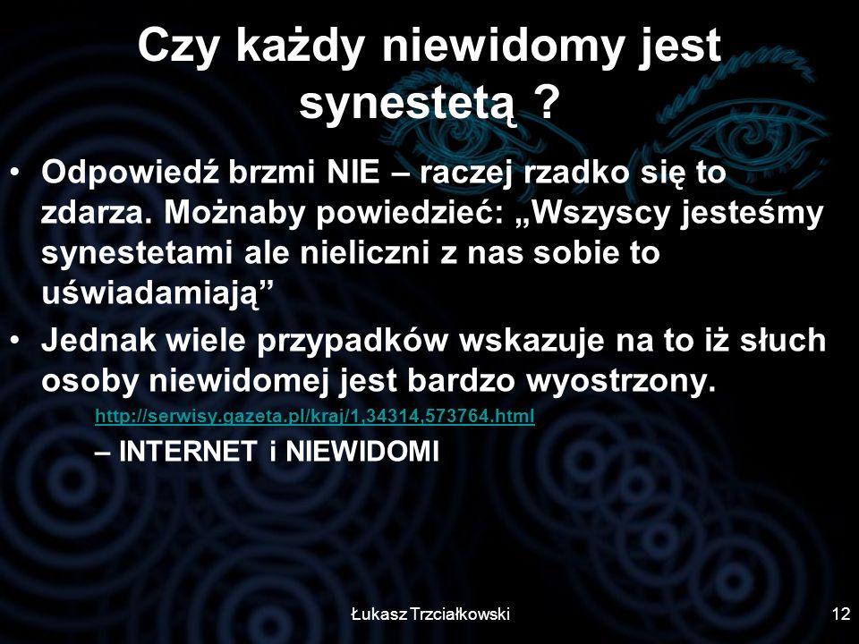Łukasz Trzciałkowski12 Czy każdy niewidomy jest synestetą ? Odpowiedź brzmi NIE – raczej rzadko się to zdarza. Możnaby powiedzieć: Wszyscy jesteśmy sy
