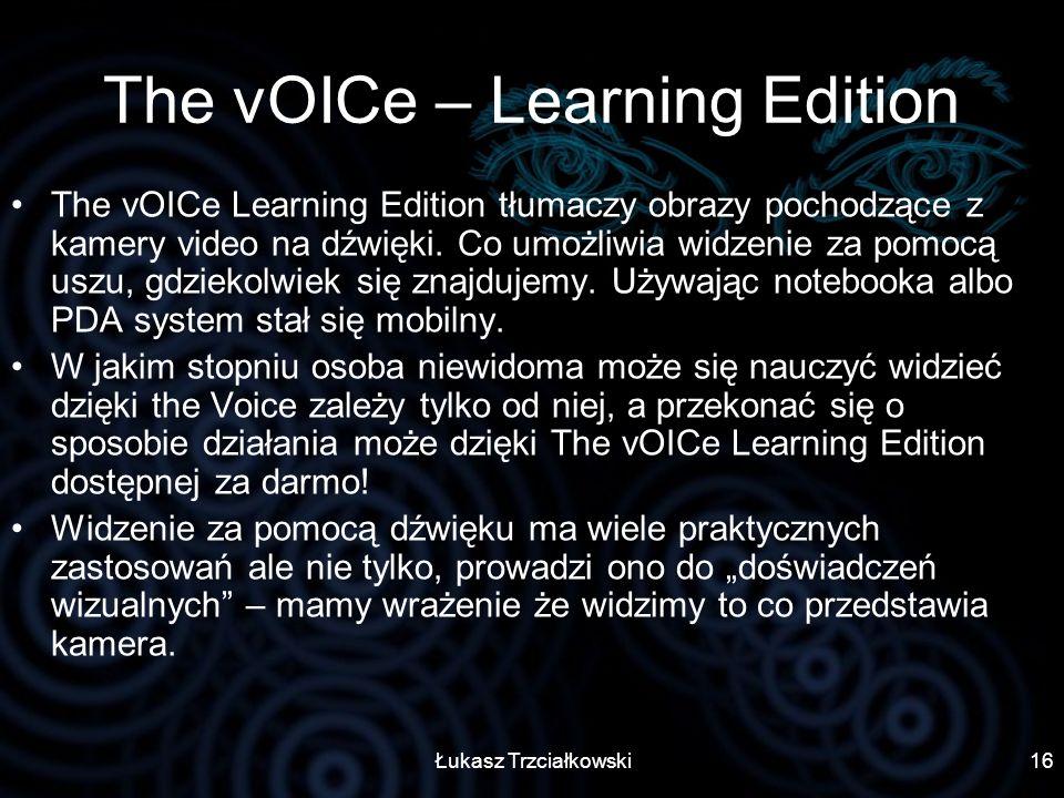 Łukasz Trzciałkowski16 The vOICe – Learning Edition The vOICe Learning Edition tłumaczy obrazy pochodzące z kamery video na dźwięki. Co umożliwia widz
