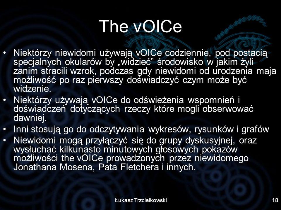 Łukasz Trzciałkowski18 The vOICe Niektórzy niewidomi używają vOICe codziennie, pod postacią specjalnych okularów by widzieć środowisko w jakim żyli za