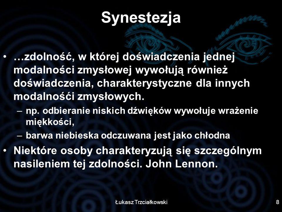Łukasz Trzciałkowski8 Synestezja …zdolność, w której doświadczenia jednej modalności zmysłowej wywołują również doświadczenia, charakterystyczne dla i