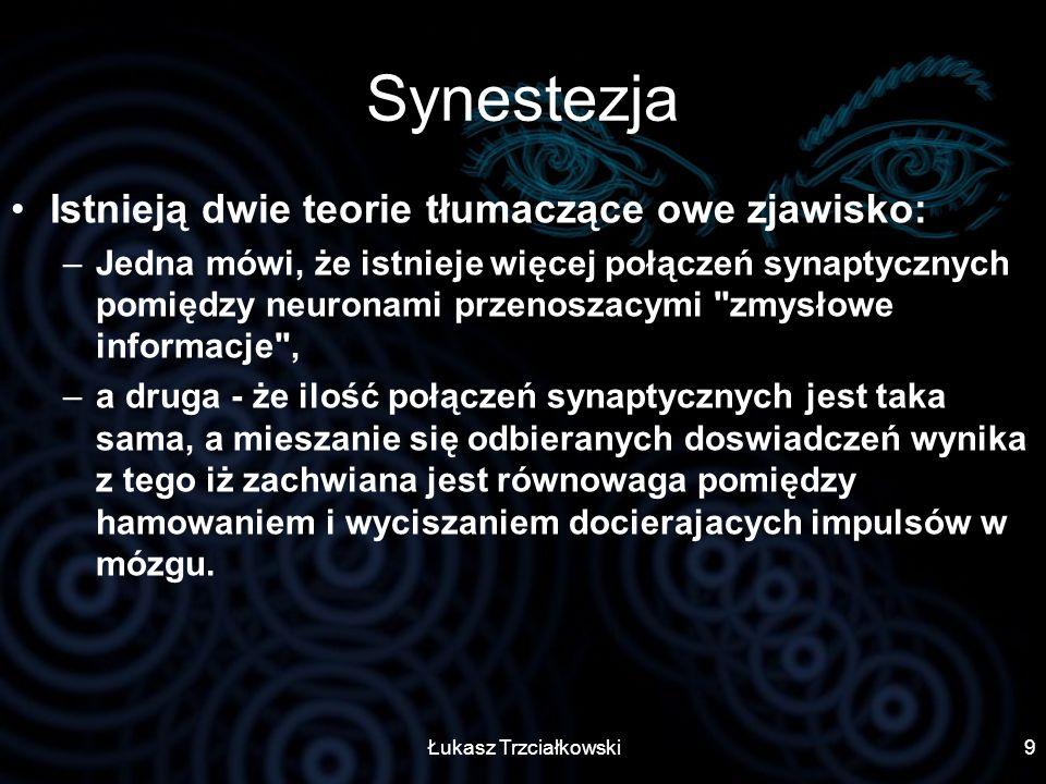 Łukasz Trzciałkowski9 Synestezja Istnieją dwie teorie tłumaczące owe zjawisko: –Jedna mówi, że istnieje więcej połączeń synaptycznych pomiędzy neurona