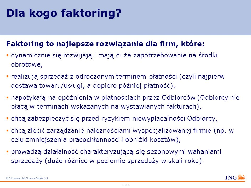 ING Commercial Finance Polska S.A. Slajd 3 Co to jest faktoring? Faktoring - szybkie finansowanie niewymagalnych faktur (należności) z możliwością ich